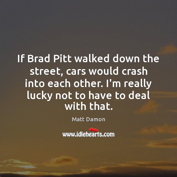 If Brad Pitt walked down the street, cars would crash into each Matt Damon Picture Quote