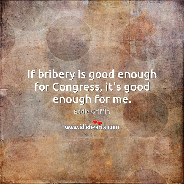 If bribery is good enough for Congress, it's good enough for me. Image