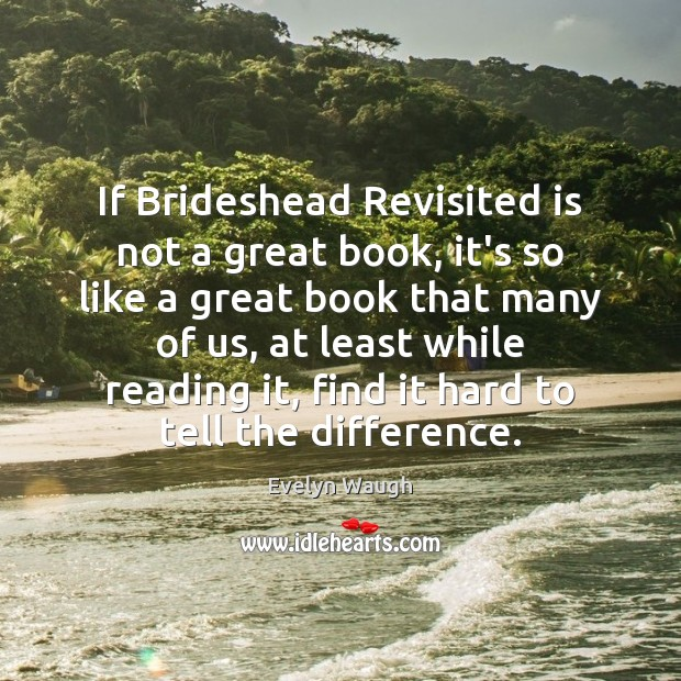 If Brideshead Revisited is not a great book, it's so like a Evelyn Waugh Picture Quote