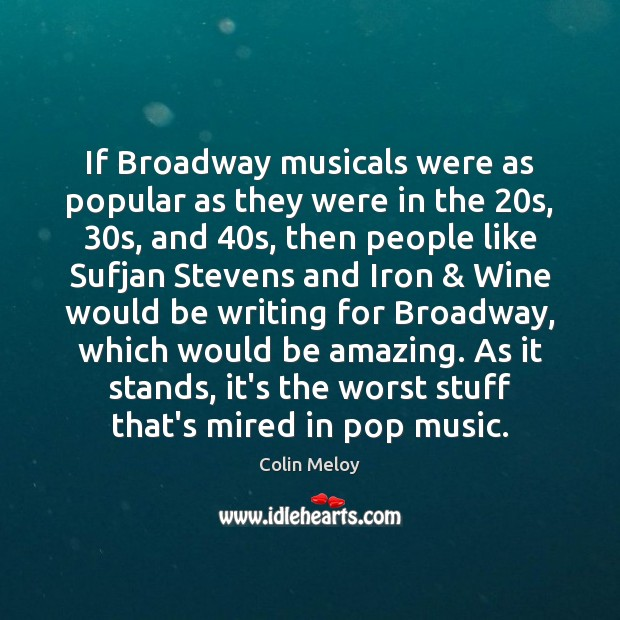 If Broadway musicals were as popular as they were in the 20s, 30 Colin Meloy Picture Quote