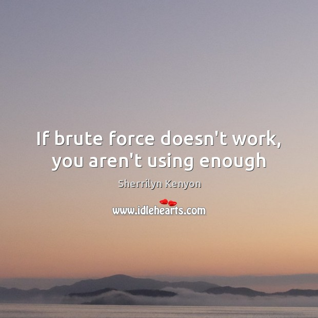 Image, If brute force doesn't work, you aren't using enough