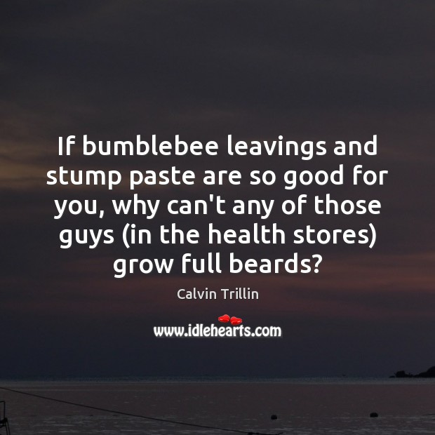 If bumblebee leavings and stump paste are so good for you, why Calvin Trillin Picture Quote