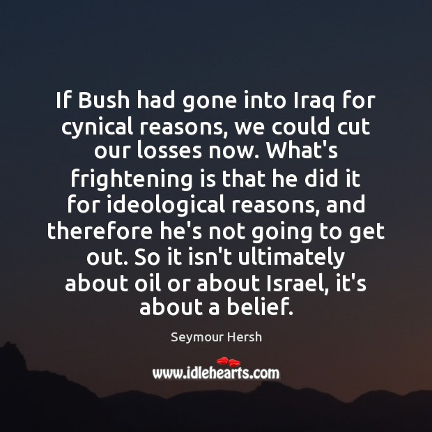 If Bush had gone into Iraq for cynical reasons, we could cut Image