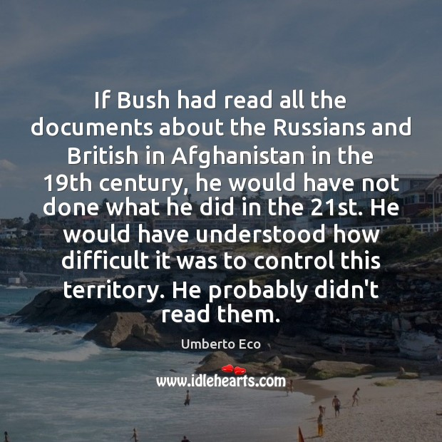 If Bush had read all the documents about the Russians and British Umberto Eco Picture Quote
