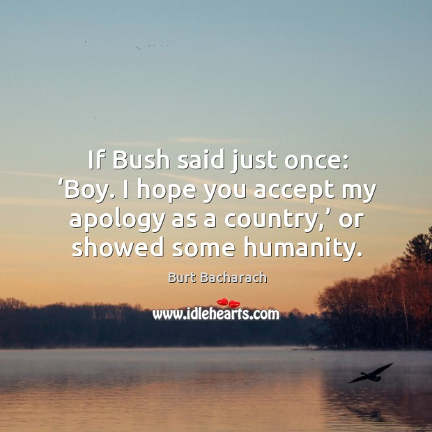 Image, If bush said just once: 'boy. I hope you accept my apology as a country,' or showed some humanity.