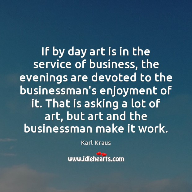 If by day art is in the service of business, the evenings Karl Kraus Picture Quote