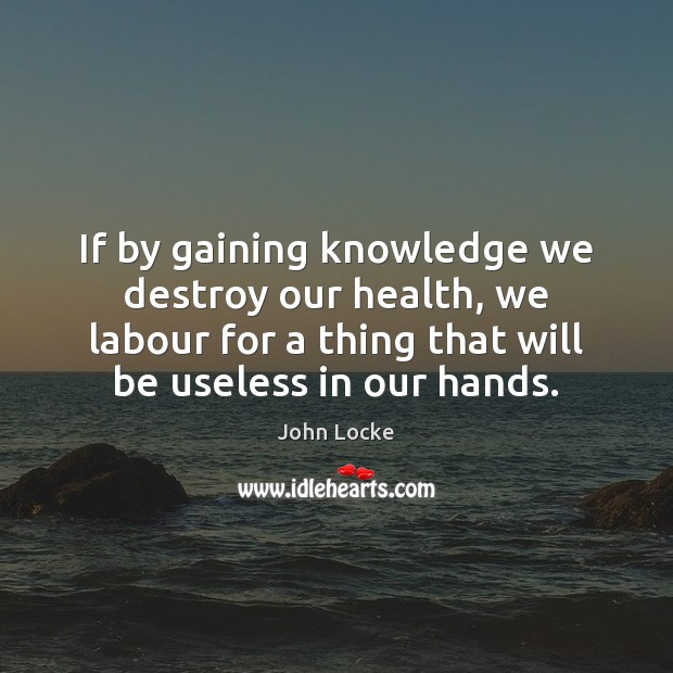 If by gaining knowledge we destroy our health, we labour for a John Locke Picture Quote
