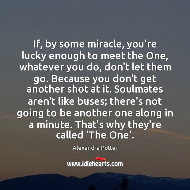 If, by some miracle, you're lucky enough to meet the One, whatever Don't Let Them Go Quotes Image