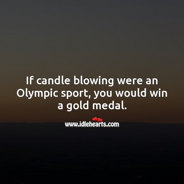 Image, If candle blowing were an olympic sport, you would win a gold medal.