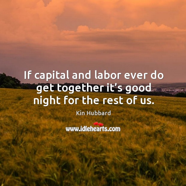 If capital and labor ever do get together it's good night for the rest of us. Image