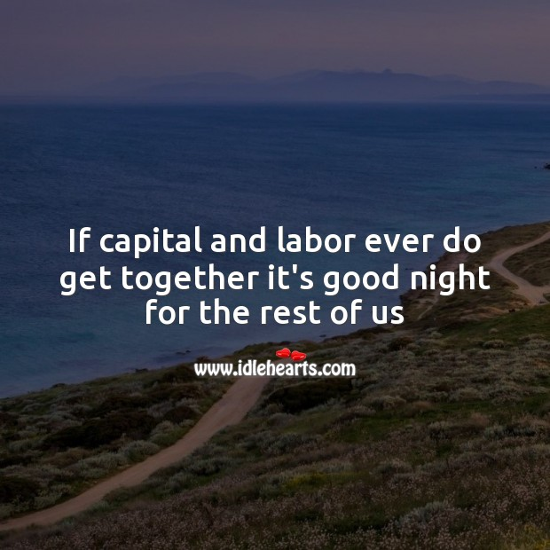 If capital and labor ever do get together Image