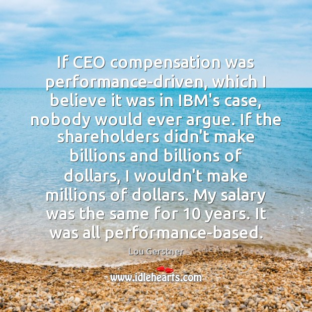 If CEO compensation was performance-driven, which I believe it was in IBM's Image