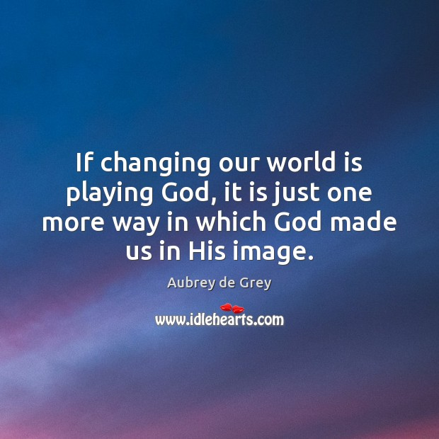 If changing our world is playing God, it is just one more Image