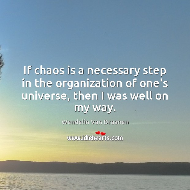 If chaos is a necessary step in the organization of one's universe, Image