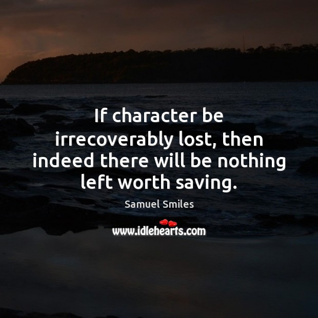 If character be irrecoverably lost, then indeed there will be nothing left worth saving. Samuel Smiles Picture Quote