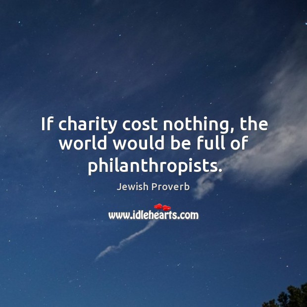 If charity cost nothing, the world would be full of philanthropists. Jewish Proverbs Image