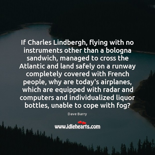If Charles Lindbergh, flying with no instruments other than a bologna sandwich, Dave Barry Picture Quote