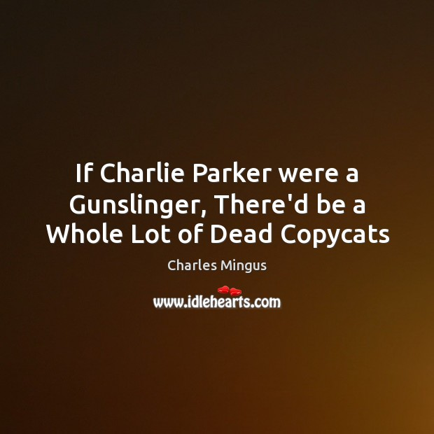 If Charlie Parker were a Gunslinger, There'd be a Whole Lot of Dead Copycats Charles Mingus Picture Quote