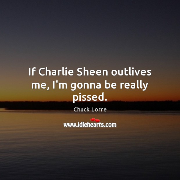 Image, If Charlie Sheen outlives me, I'm gonna be really pissed.