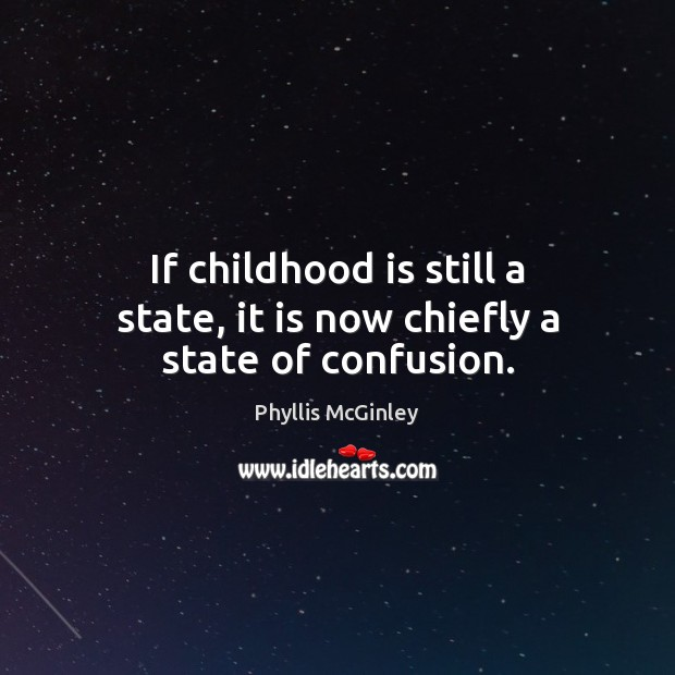 If childhood is still a state, it is now chiefly a state of confusion. Phyllis McGinley Picture Quote