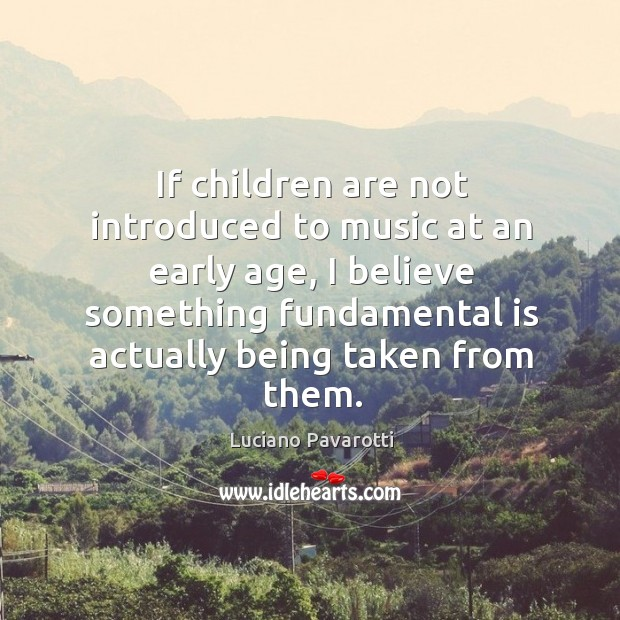 If children are not introduced to music at an early age, I believe something fundamental is actually being taken from them. Luciano Pavarotti Picture Quote