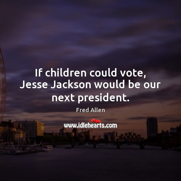 If children could vote, Jesse Jackson would be our next president. Fred Allen Picture Quote