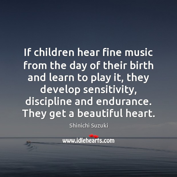 If children hear fine music from the day of their birth and Shinichi Suzuki Picture Quote