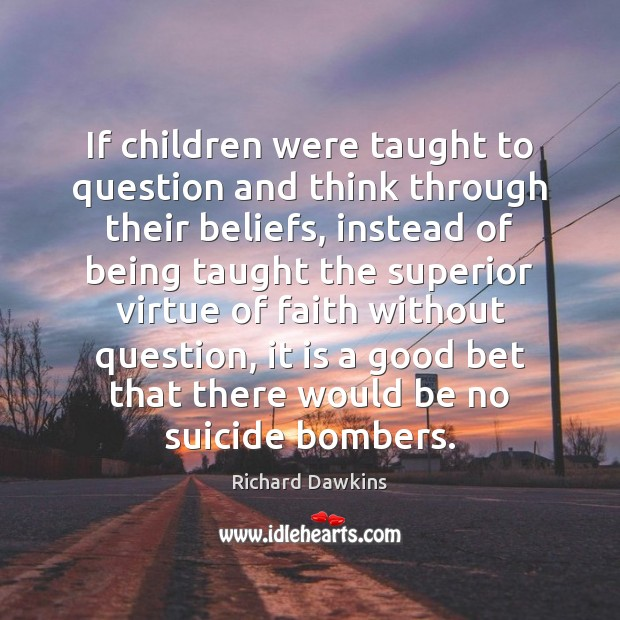 If children were taught to question and think through their beliefs, instead Image