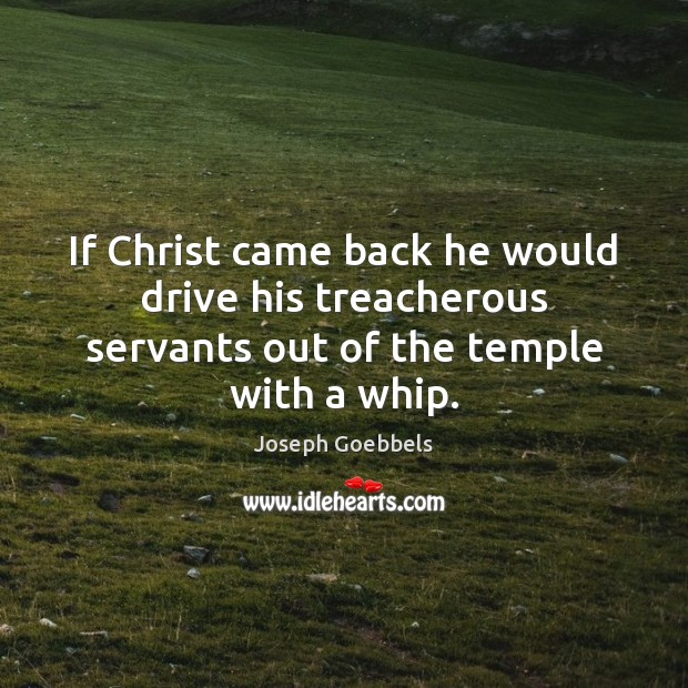 Image, If Christ came back he would drive his treacherous servants out of the temple with a whip.
