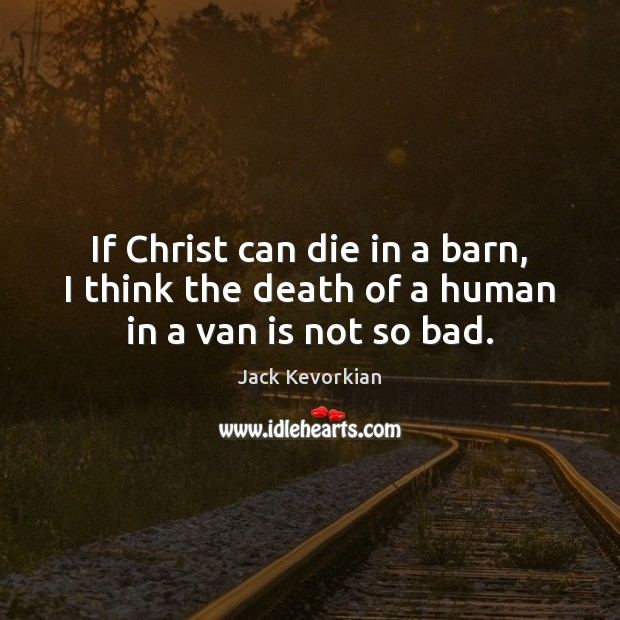 Image, If Christ can die in a barn, I think the death of a human in a van is not so bad.