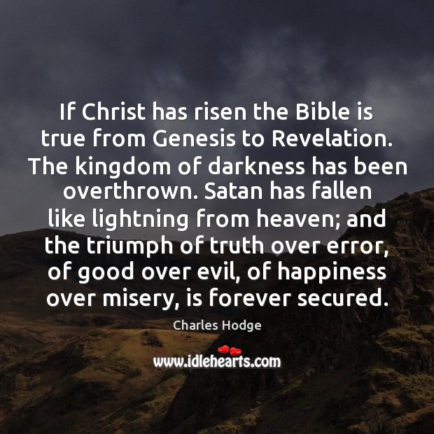 If Christ has risen the Bible is true from Genesis to Revelation. Charles Hodge Picture Quote