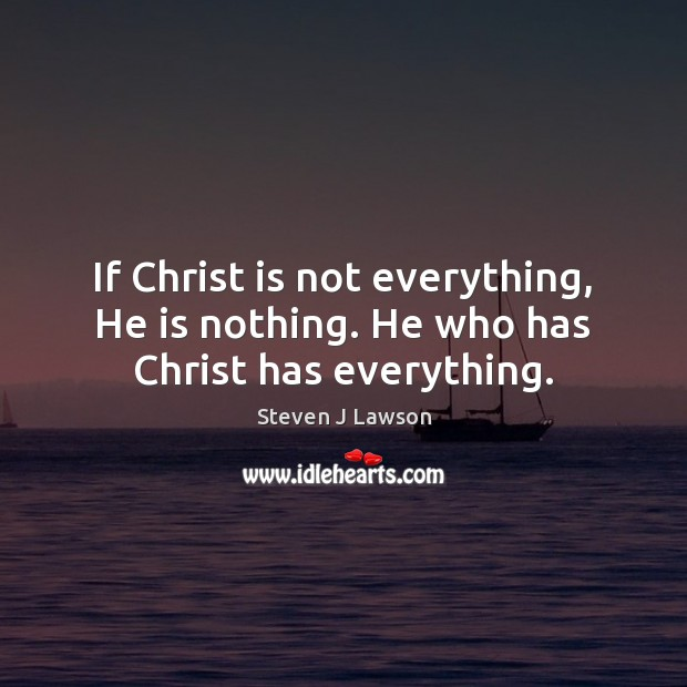 If Christ is not everything, He is nothing. He who has Christ has everything. Image