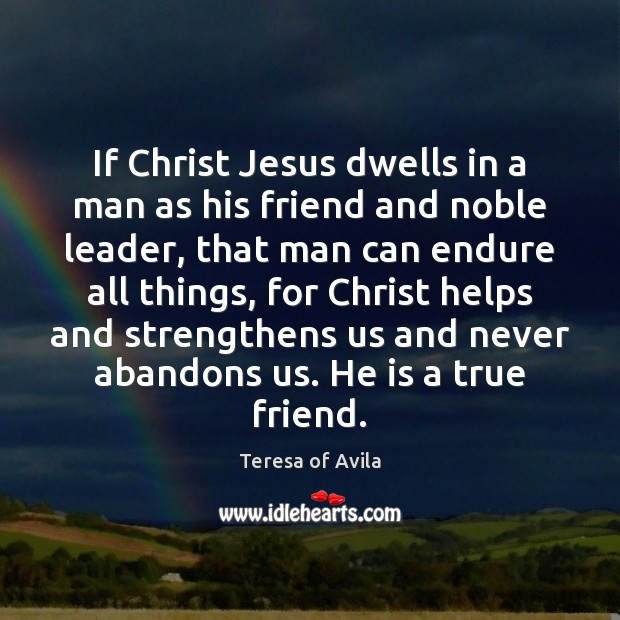 If Christ Jesus dwells in a man as his friend and noble Teresa of Avila Picture Quote