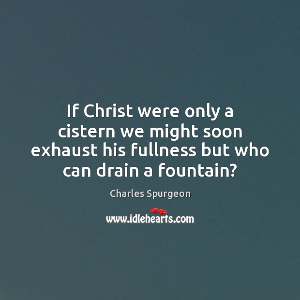 If Christ were only a cistern we might soon exhaust his fullness Charles Spurgeon Picture Quote