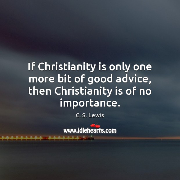 If Christianity is only one more bit of good advice, then Christianity Image
