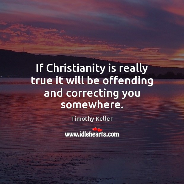 If Christianity is really true it will be offending and correcting you somewhere. Image