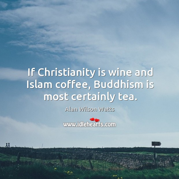Image, If christianity is wine and islam coffee, buddhism is most certainly tea.