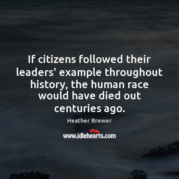 Image, If citizens followed their leaders' example throughout history, the human race would
