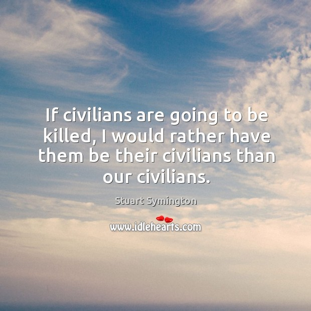 If civilians are going to be killed, I would rather have them be their civilians than our civilians. Image
