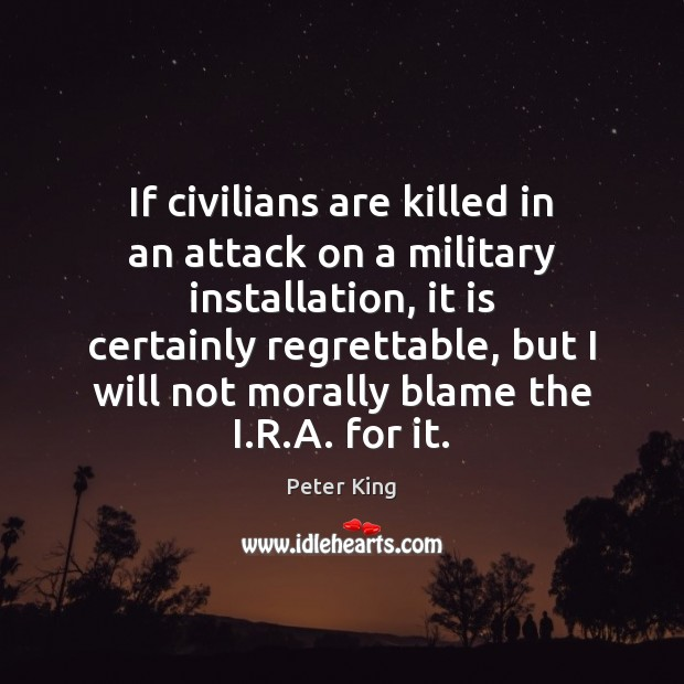 If civilians are killed in an attack on a military installation, it Peter King Picture Quote