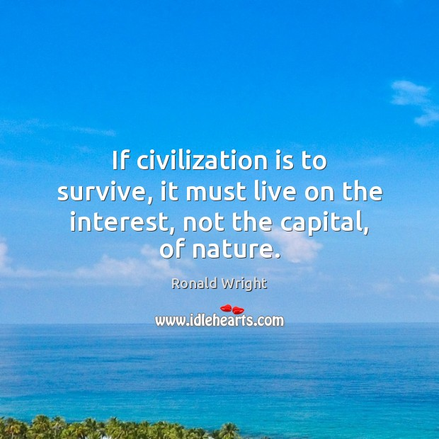 If civilization is to survive, it must live on the interest, not the capital, of nature. Image