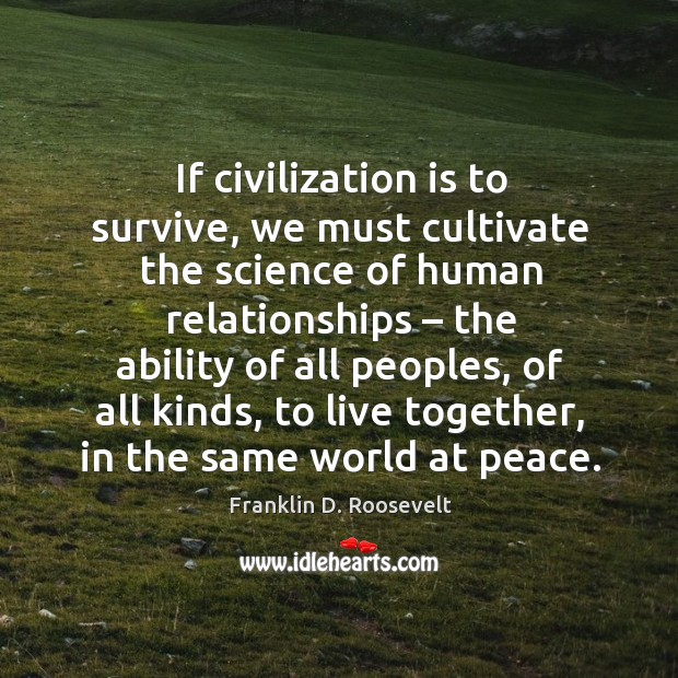 If civilization is to survive, we must cultivate the science of human relationships. Image