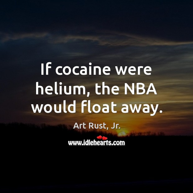 If cocaine were helium, the NBA would float away. Image