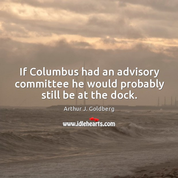 Image, If columbus had an advisory committee he would probably still be at the dock.