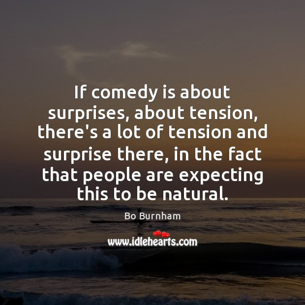 If comedy is about surprises, about tension, there's a lot of tension Bo Burnham Picture Quote