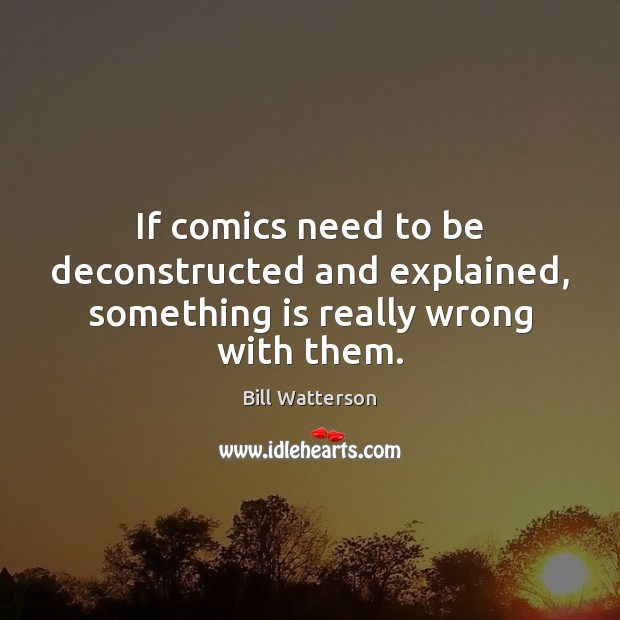 If comics need to be deconstructed and explained, something is really wrong with them. Image