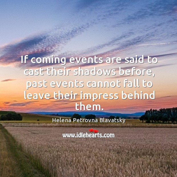 If coming events are said to cast their shadows before, past events cannot Image