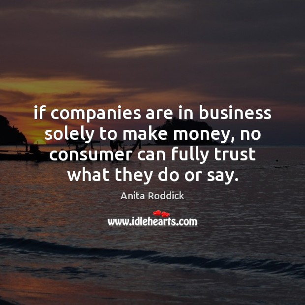 If companies are in business solely to make money, no consumer can Anita Roddick Picture Quote