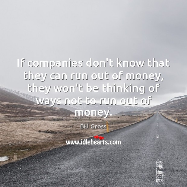 If companies don't know that they can run out of money, they Image
