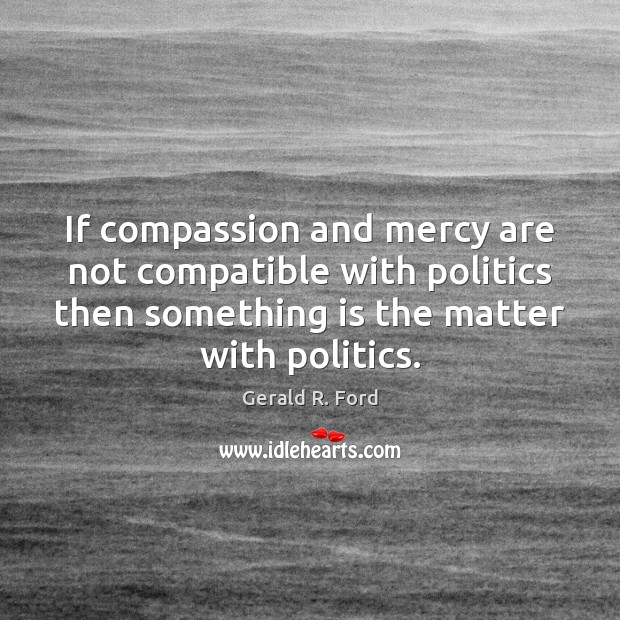 If compassion and mercy are not compatible with politics then something is Gerald R. Ford Picture Quote